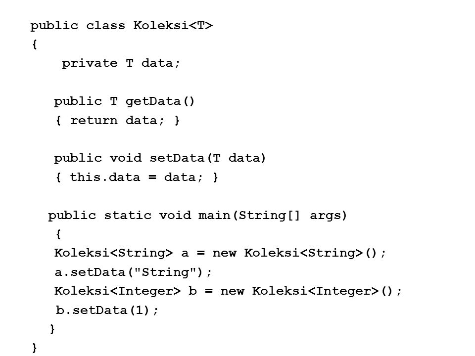 public class Koleksi<T> { private T data; public T getData() { return data; } public void setData(T data) { this.data = data; } public static void main(String[] args) Koleksi<String> a = new Koleksi<String>(); a.setData( String ); Koleksi<Integer> b = new Koleksi<Integer>(); b.setData(1); }